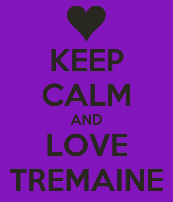 KEEP CALM AND LOVE TREMAINE