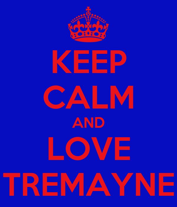 KEEP CALM AND LOVE TREMAYNE