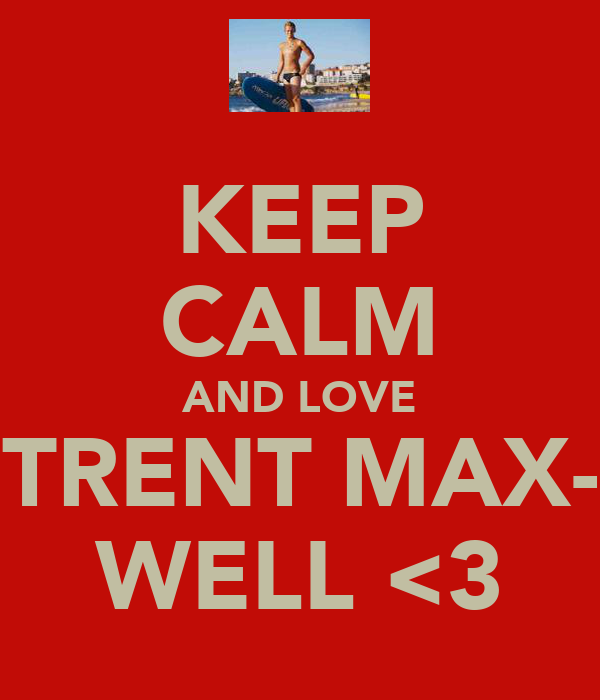 KEEP CALM AND LOVE TRENT MAX- WELL <3