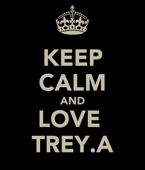 KEEP CALM AND LOVE  TREY.A