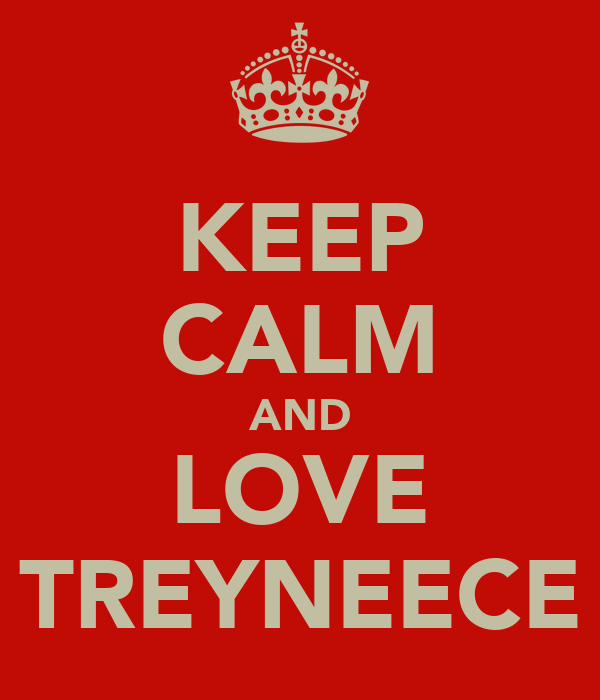 KEEP CALM AND LOVE TREYNEECE