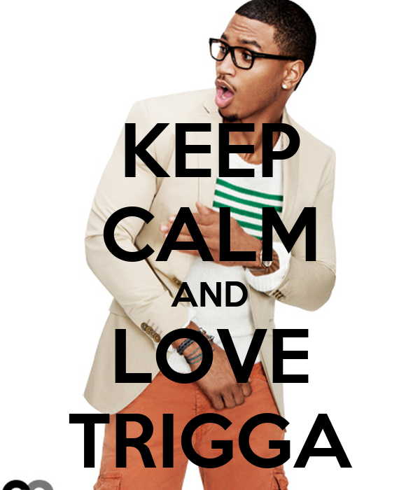KEEP CALM AND LOVE TRIGGA