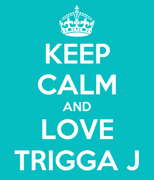 KEEP CALM AND LOVE TRIGGA J