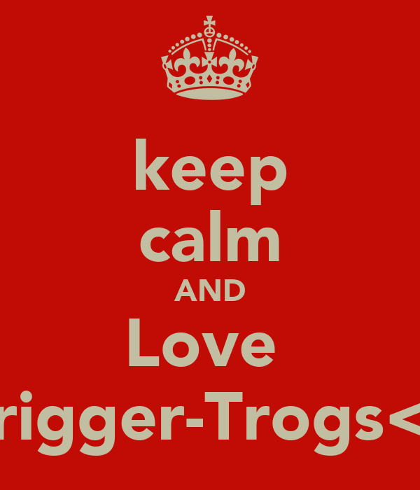 keep calm AND Love  Trigger-Trogs<3