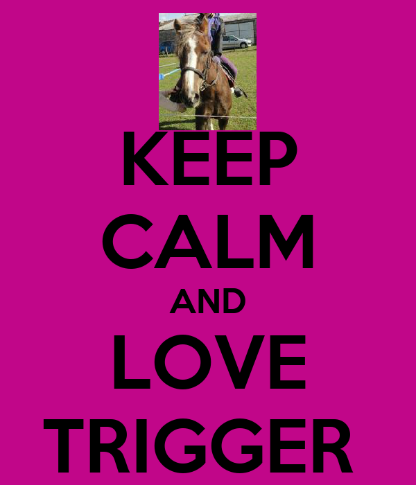 KEEP CALM AND LOVE TRIGGER
