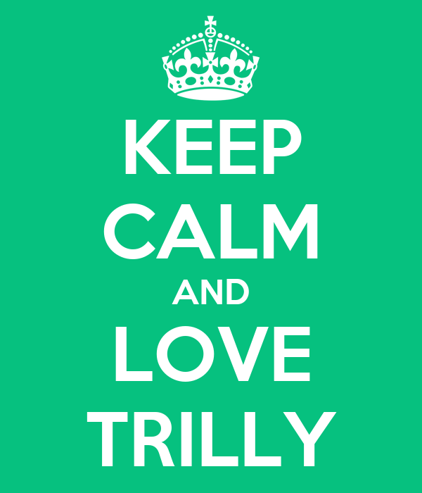 KEEP CALM AND LOVE TRILLY