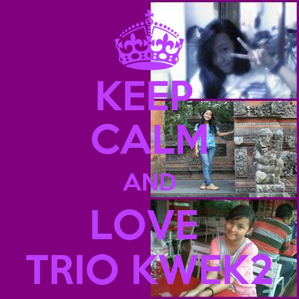KEEP  CALM AND LOVE  TRIO KWEK2