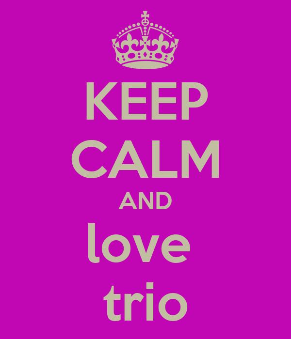 KEEP CALM AND love  trio