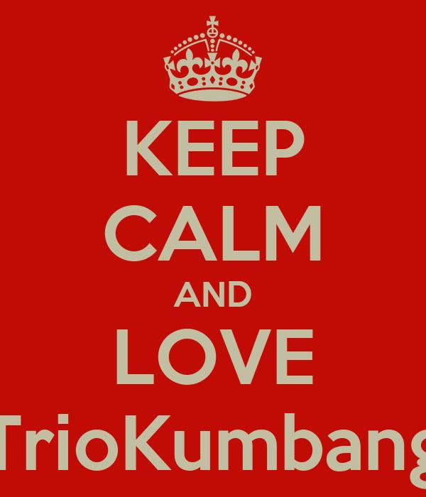 KEEP CALM AND LOVE TrioKumbang