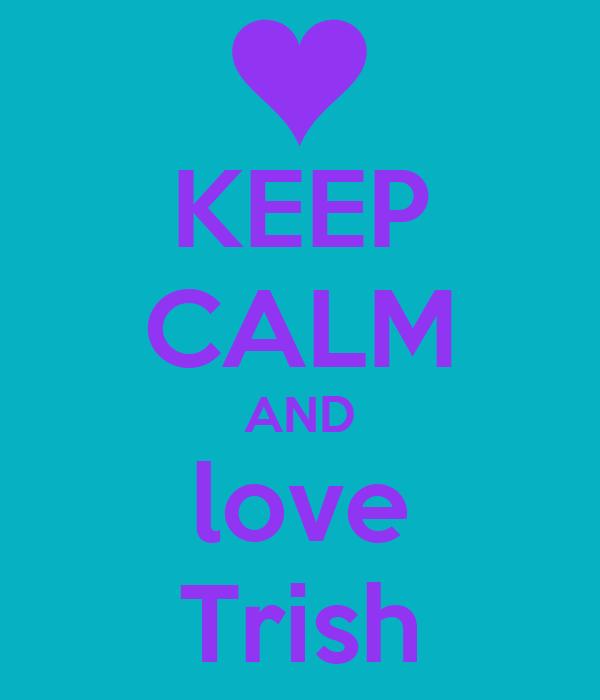 KEEP CALM AND love Trish