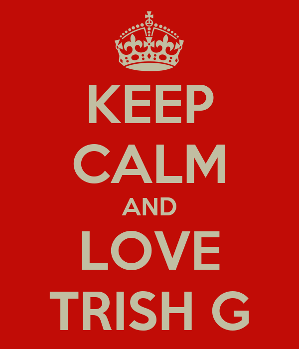 KEEP CALM AND LOVE TRISH G