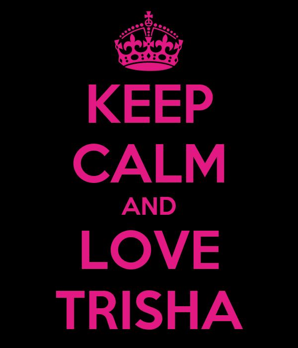 KEEP CALM AND LOVE TRISHA