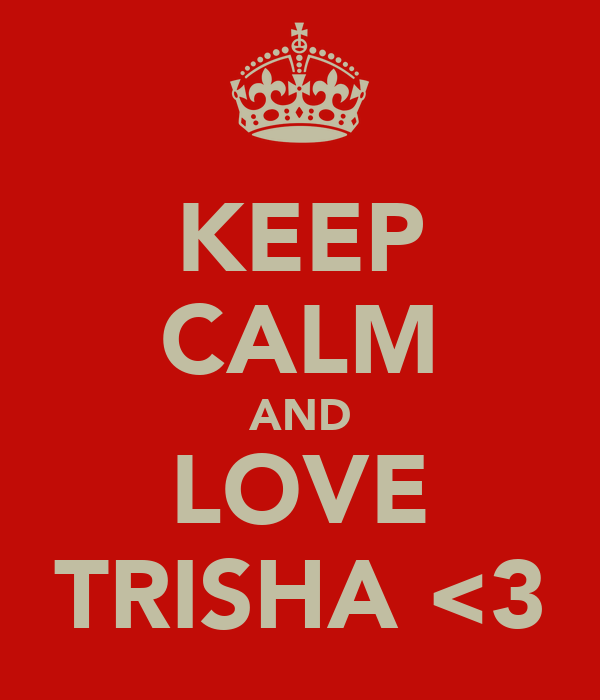 KEEP CALM AND LOVE TRISHA <3