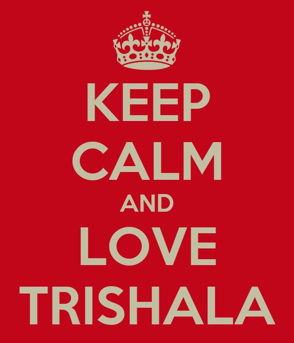 KEEP CALM AND LOVE TRISHALA