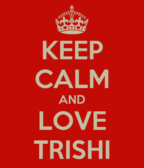 KEEP CALM AND LOVE TRISHI