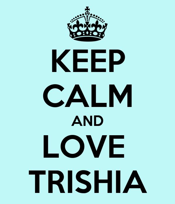 KEEP CALM AND LOVE  TRISHIA