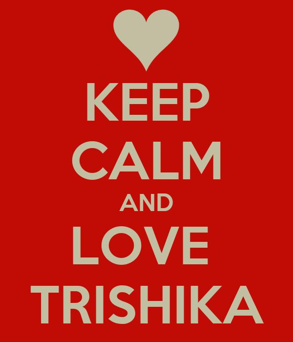 KEEP CALM AND LOVE  TRISHIKA