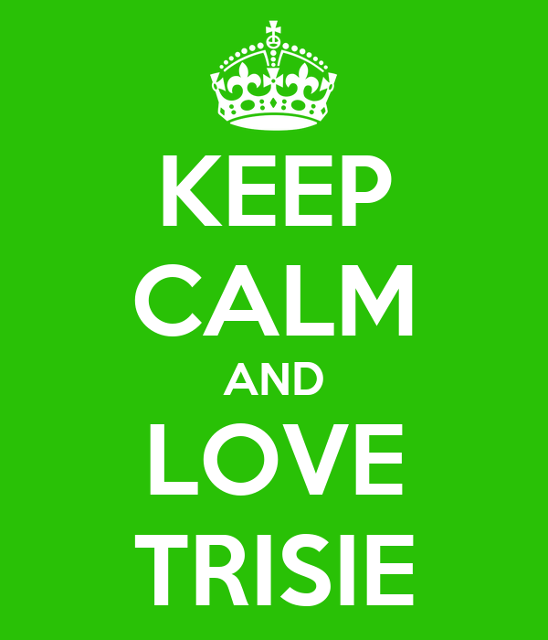 KEEP CALM AND LOVE TRISIE