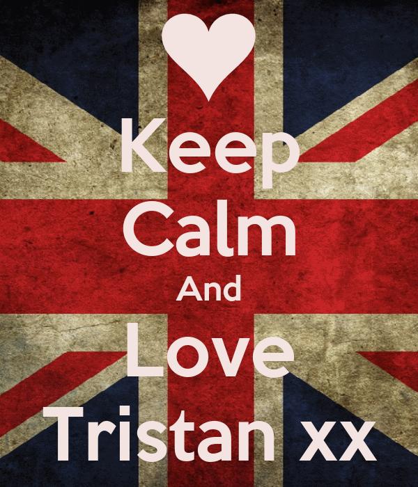 Keep Calm And Love Tristan xx
