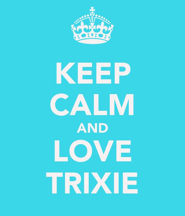 KEEP CALM AND LOVE TRIXIE