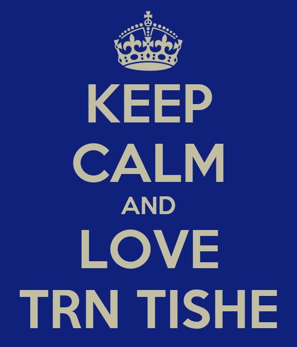 KEEP CALM AND LOVE TRN TISHE