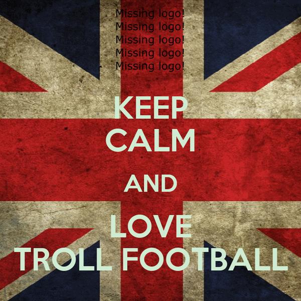 KEEP CALM AND LOVE TROLL FOOTBALL