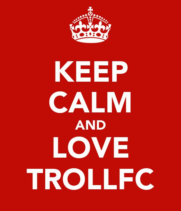 KEEP CALM AND LOVE TROLLFC