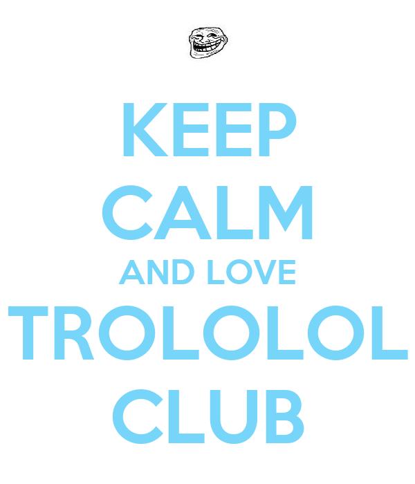 KEEP CALM AND LOVE TROLOLOL CLUB