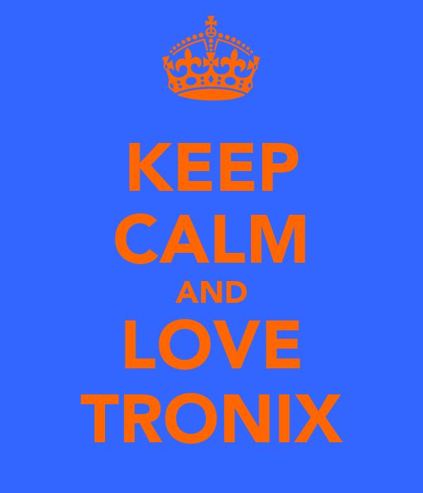 KEEP CALM AND LOVE TRONIX