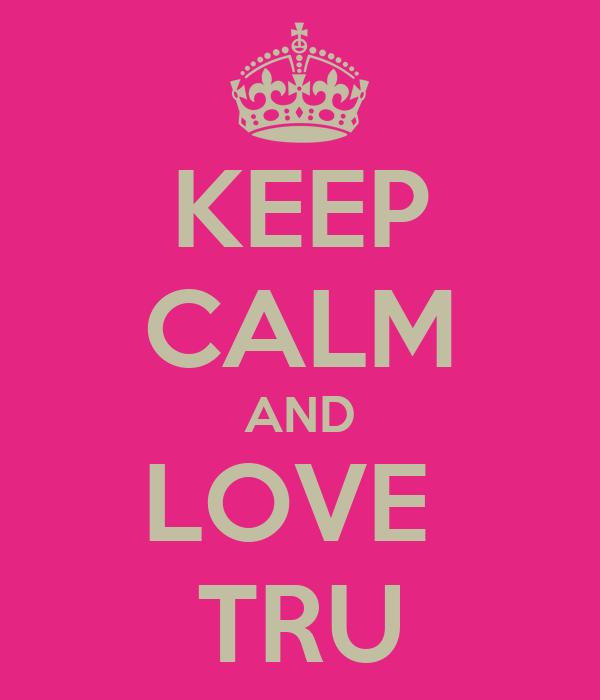 KEEP CALM AND LOVE  TRU