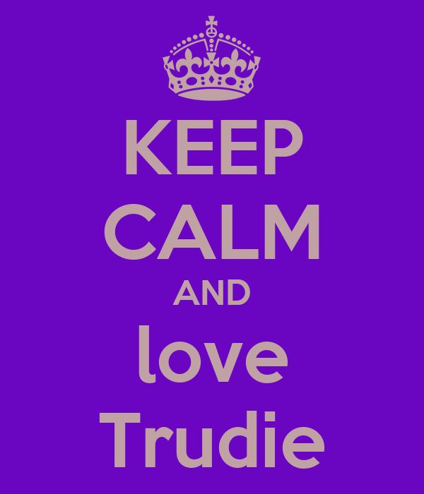 KEEP CALM AND love Trudie