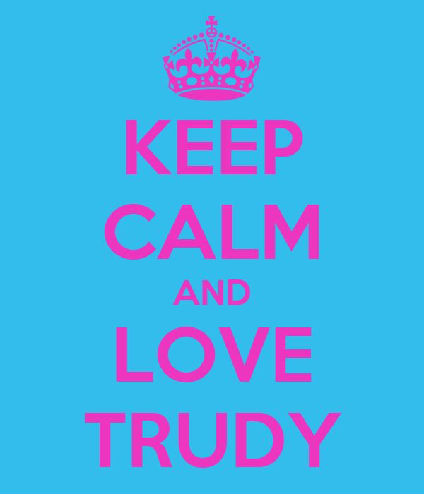 KEEP CALM AND LOVE TRUDY