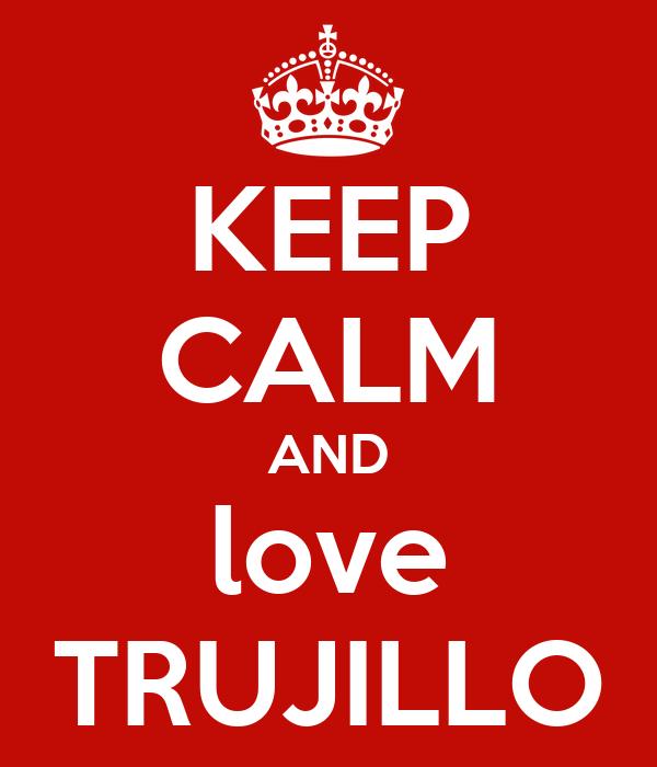 KEEP CALM AND love TRUJILLO