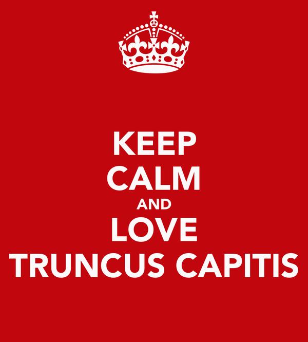 KEEP CALM AND LOVE TRUNCUS CAPITIS