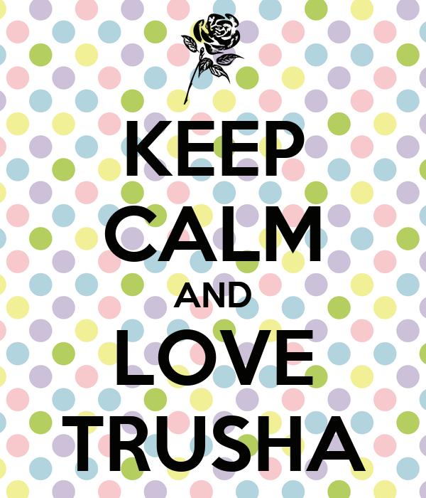 KEEP CALM AND LOVE TRUSHA