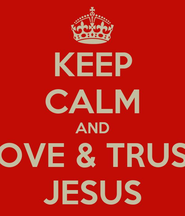 KEEP CALM AND LOVE & TRUST JESUS