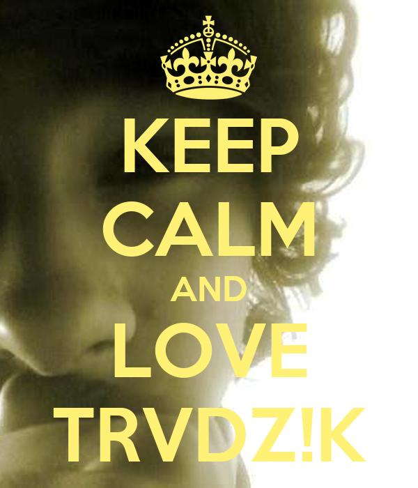 KEEP CALM AND LOVE TRVDZ!K