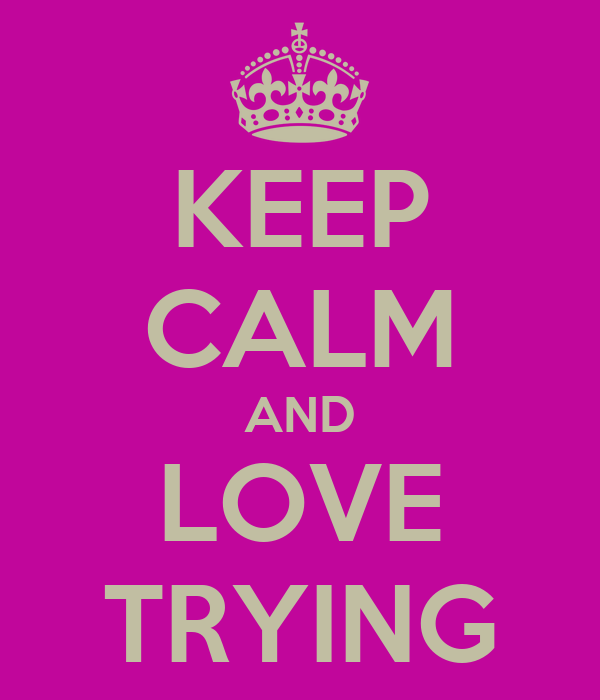 KEEP CALM AND LOVE TRYING