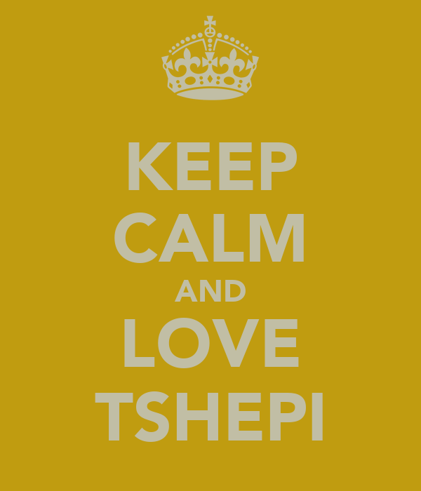 KEEP CALM AND LOVE TSHEPI