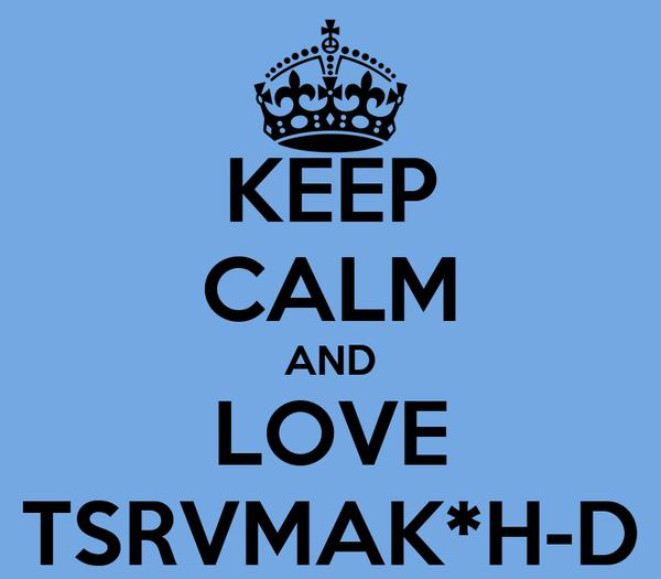 KEEP CALM AND LOVE TSRVMAK*H-D