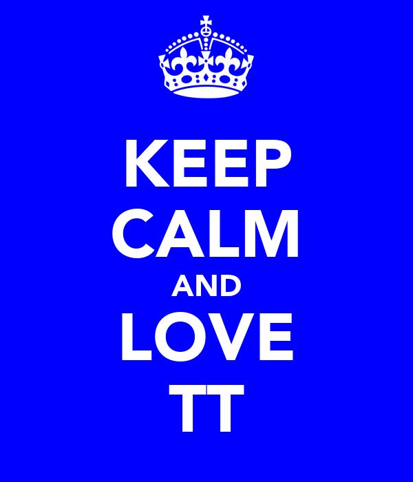 KEEP CALM AND LOVE TT