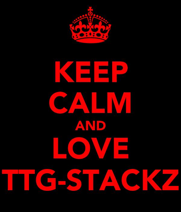 KEEP CALM AND LOVE TTG-STACKZ