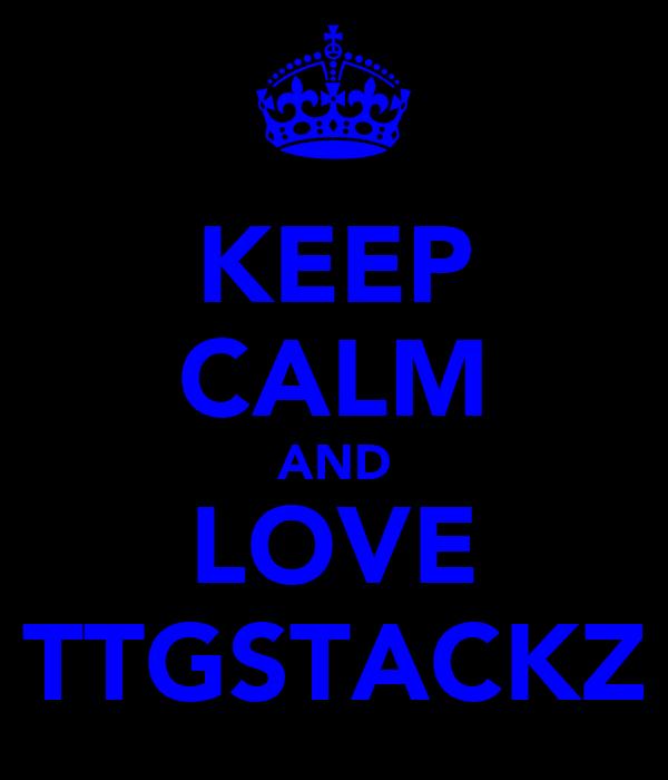 KEEP CALM AND LOVE TTGSTACKZ