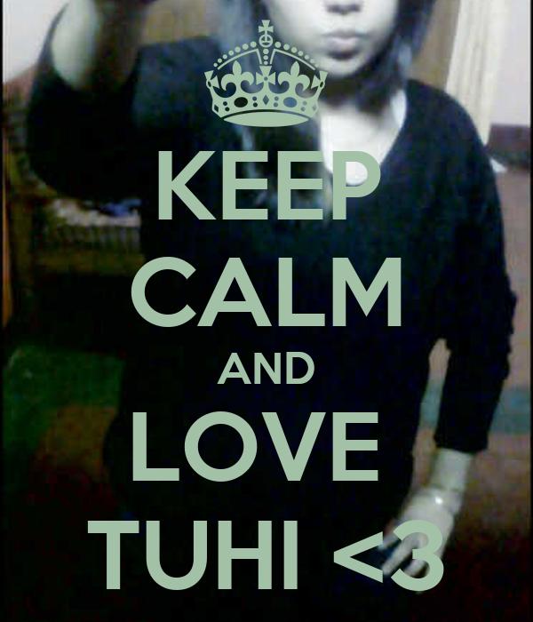 KEEP CALM AND LOVE  TUHI <3