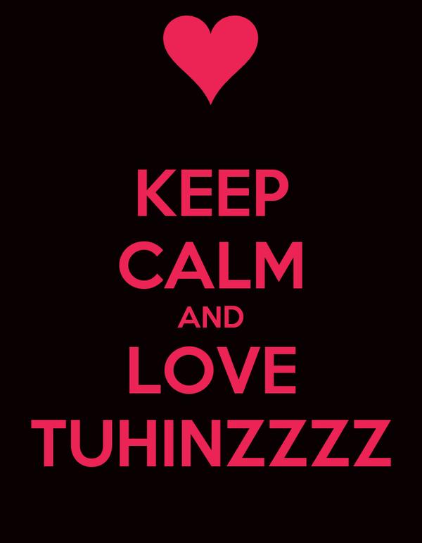 KEEP CALM AND LOVE TUHINZZZZ