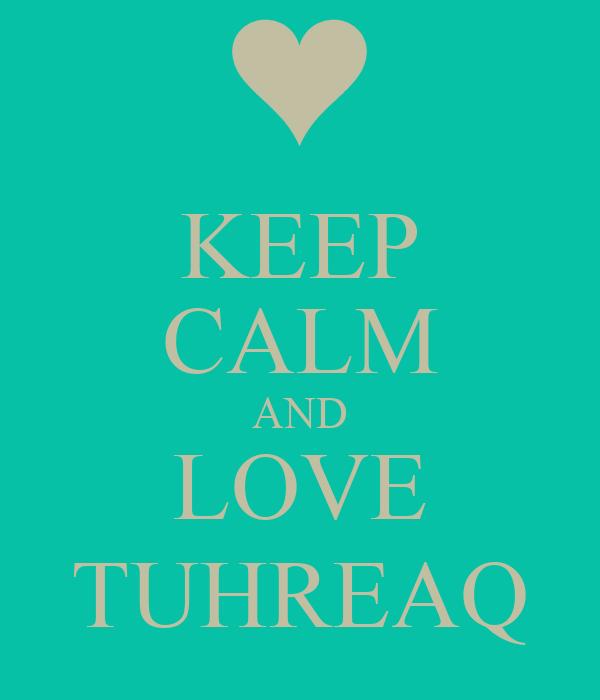 KEEP CALM AND LOVE TUHREAQ