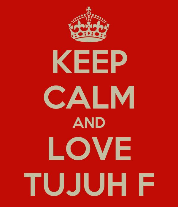 KEEP CALM AND LOVE TUJUH F