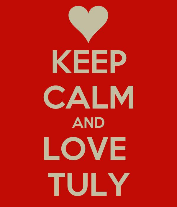 KEEP CALM AND LOVE  TULY