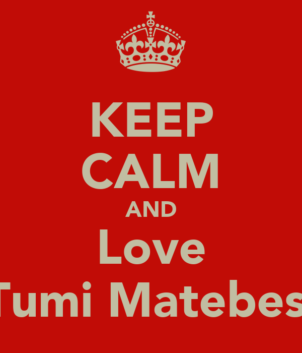 KEEP CALM AND Love Tumi Matebesi
