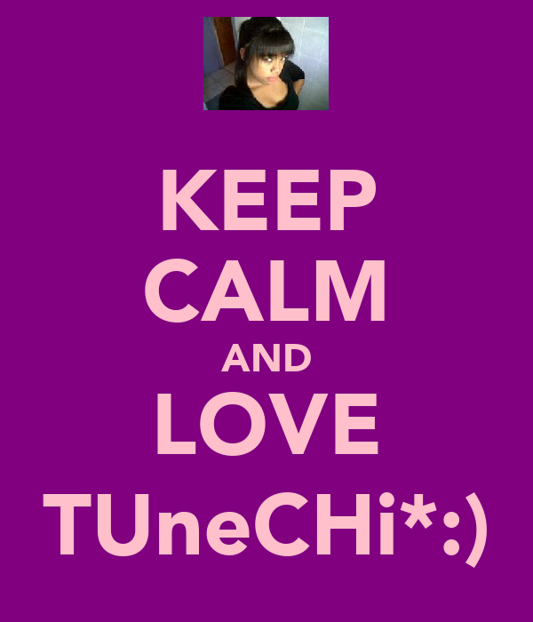 KEEP CALM AND LOVE TUneCHi*:)